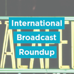 International Broadcast Roundup